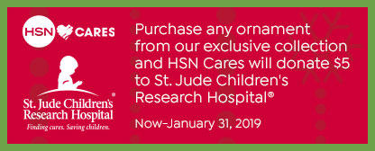 HSN Cares. St. Jude Children's Research Hospital. Finding cures. Serving children. Purchase any ornament from our exclusive collection and HSN Cares will donate $5 to St. Jude Children's Research Hospital. September 28, 2018 - January 31, 2019